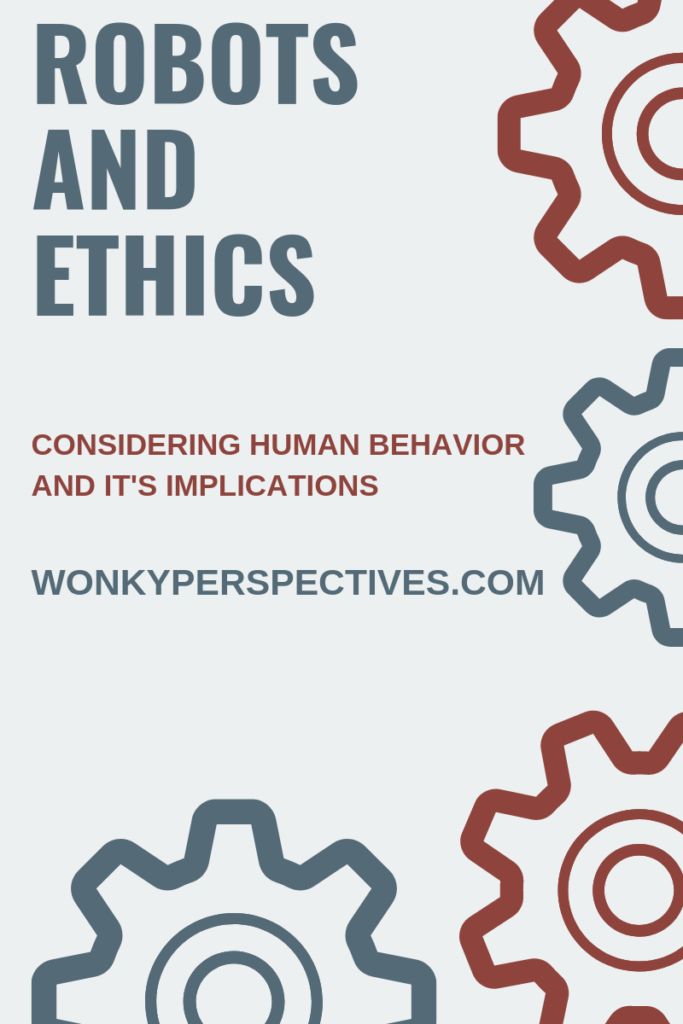 Robots and Ethics: Considering Human Behavior and IT'S Implications